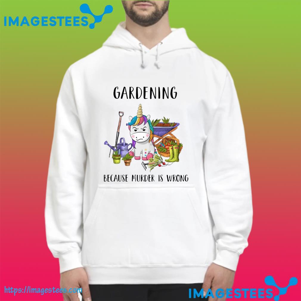 Unicorn Gardening Because Murder Is Wrong Shirt hoodie