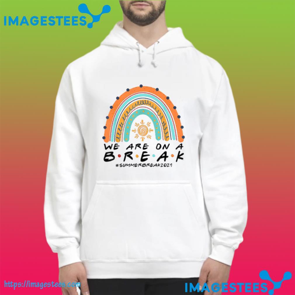 Funny We Are On A Break Summer Break 2021 Rainbow Teacher Shirt hoodie