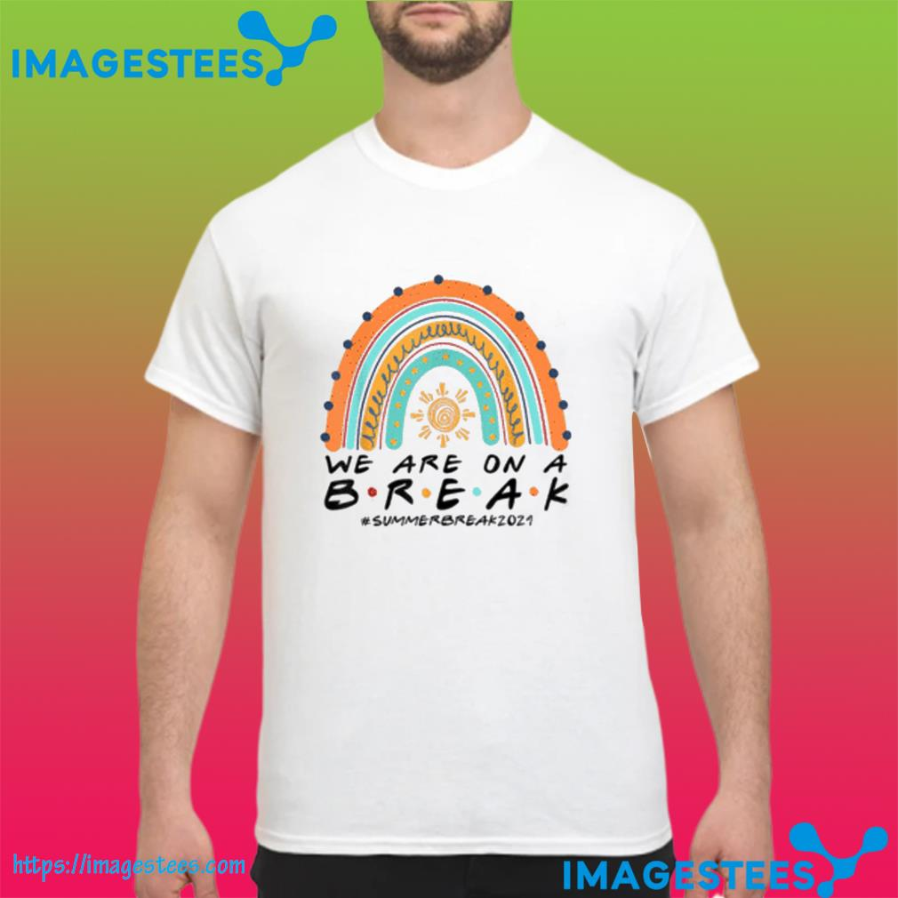 Funny We Are On A Break Summer Break 2021 Rainbow Teacher Shirt