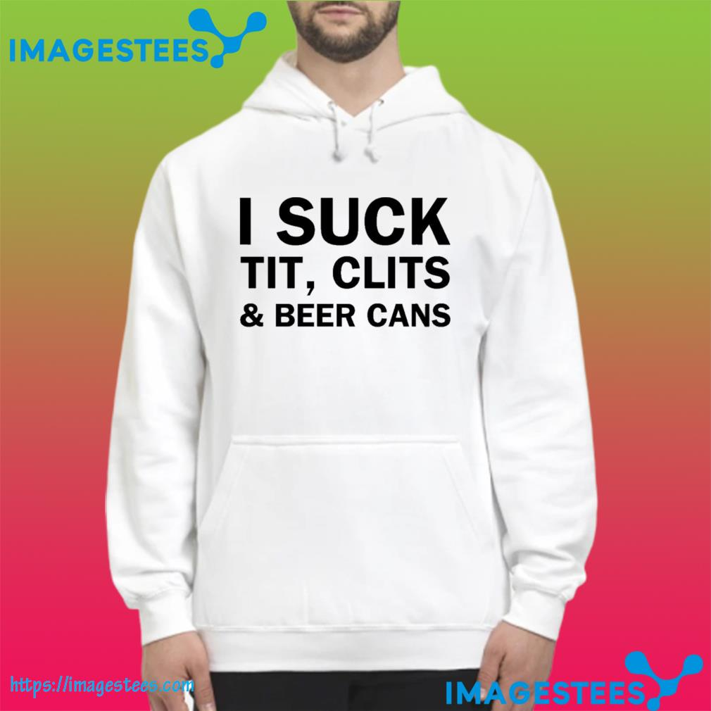 I Suck Tit Clits And Beer Cans Ts hoodie