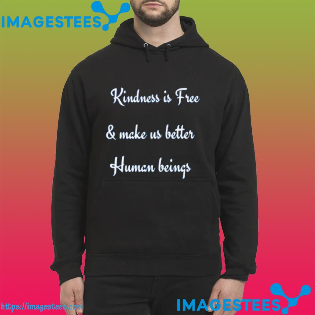 Kindness is Free & Make us Better Human Beings Unisex T-Shirt hoodie