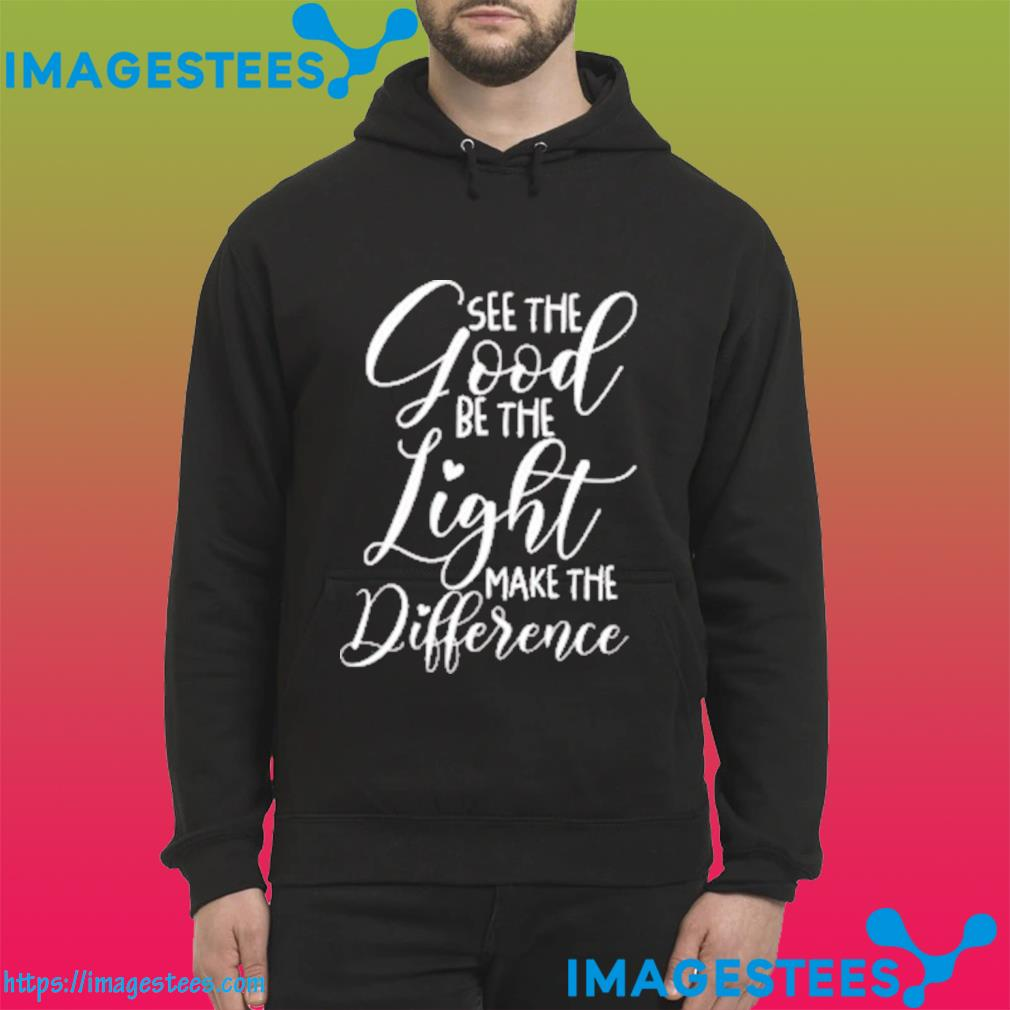 See the Good Be the Light Make the Difference Classic T-Shirt hoodie