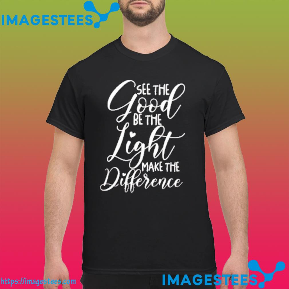 See the Good Be the Light Make the Difference Classic T-Shirt