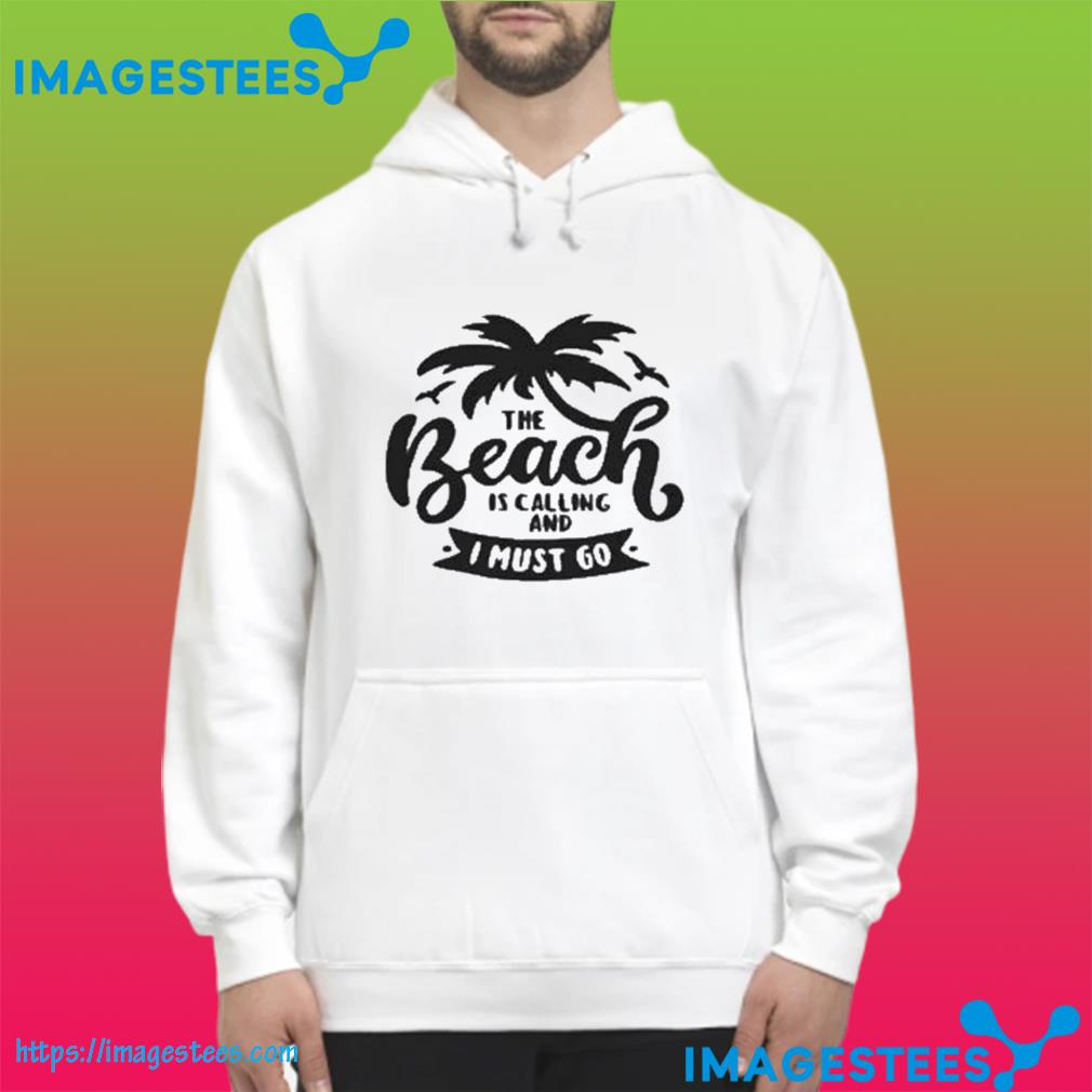 The Beach Is Calling And I Must Go Us 2021 T-Shirt hoodie