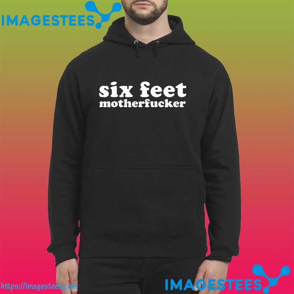 Official Six Feet Motherfucker Funny Vaccinated Shirt hoodie