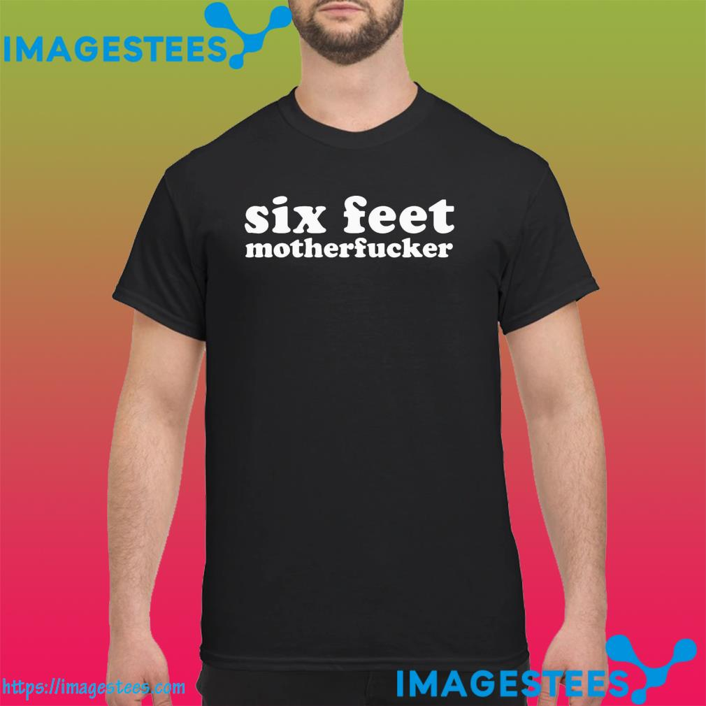 Official Six Feet Motherfucker Funny Vaccinated Shirt