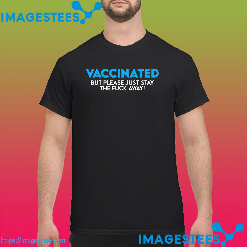 Official Vaccinated But Please Just Stay The Fuck Away Shirt (1)