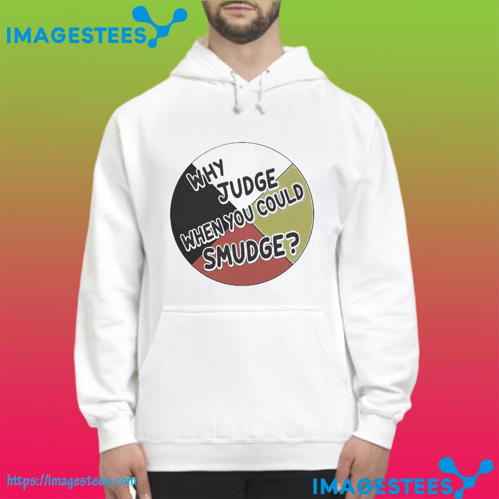 Why Judge When You Could Smudge Shirt hoodie